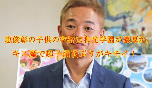 恵俊彰の子供の学校は和光学園が濃厚か。キス魔で超子煩悩ぶりがキモイ!