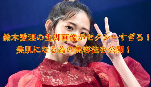 鈴木愛理の生脚画像がセクシーすぎる!美肌になる為の美容法を公開!