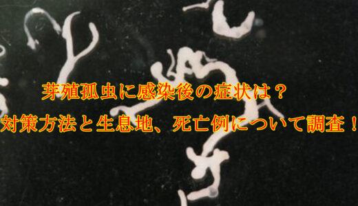 芽殖孤虫に感染後の症状は?対策方法と生息地、死亡例について調査!