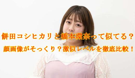 餅田コシヒカリと橋本環奈って似てる?顔画像がそっくり?激似レベルを徹底比較!